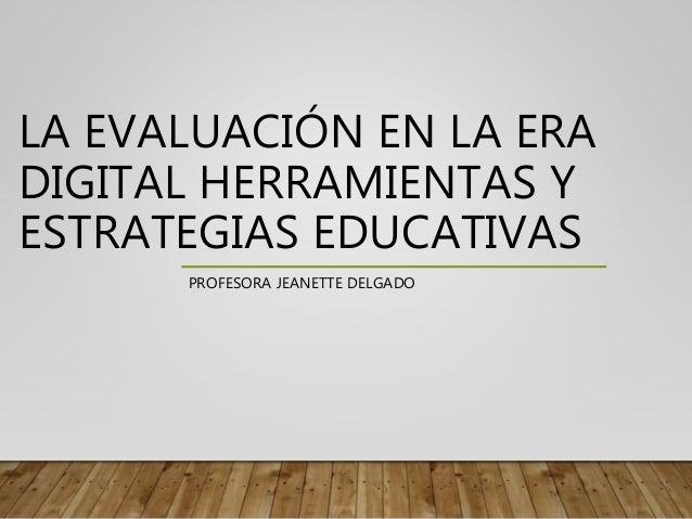 LA EVALUACIÓN EN LA ERA DIGITAL HERRAMIENTAS Y ESTRATEGIAS EDUCATIVAS PROFESORA JEANETTE DELGADO