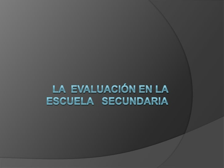 LA  EVALUACIÓN EN LA ESCUELA   SECUNDARIA<br />