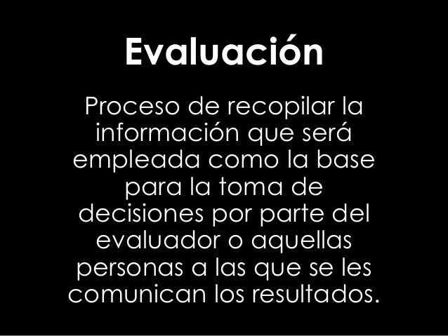 Evaluación Proceso de recopilar la información que será empleada como la base para la toma de decisiones por parte del eva...