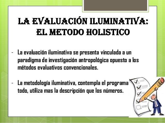LA EVALUACIÓN ILUMINATIVA:      EL METODO HOLISTICO- La evaluación iluminativa se presenta vinculada a un  paradigma de in...