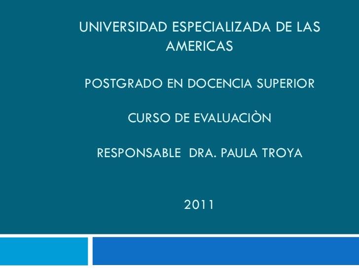 UNIVERSIDAD ESPECIALIZADA DE LAS AMERICAS POSTGRADO EN DOCENCIA SUPERIOR CURSO DE EVALUACIÒN RESPONSABLE  DRA. PAULA TROYA...