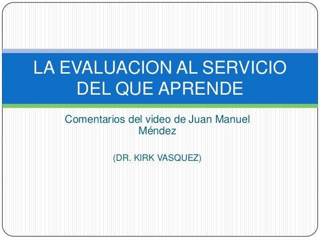 LA EVALUACION AL SERVICIO  DEL QUE APRENDE  Comentarios del video de Juan Manuel  Méndez  (DR. KIRK VASQUEZ)