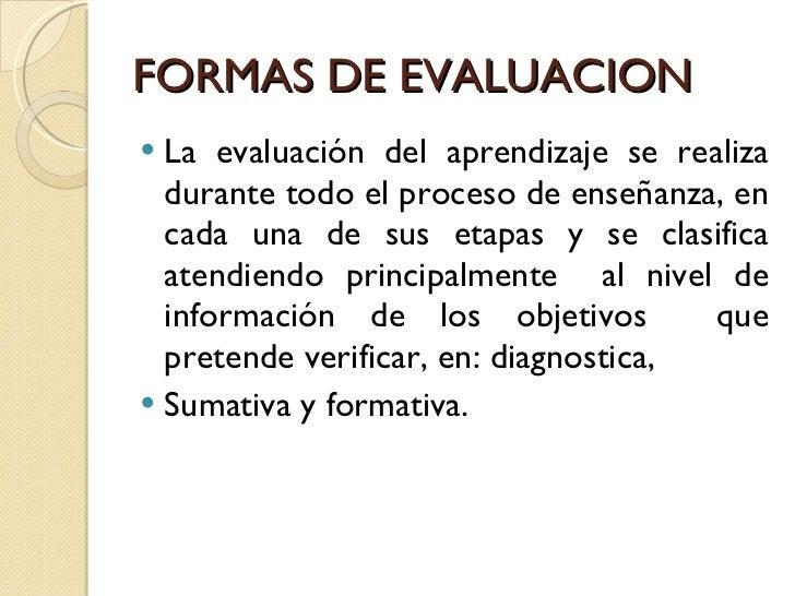 FORMAS DE EVALUACION <ul><li>La evaluación del aprendizaje se realiza durante todo el proceso de enseñanza, en cada una de...