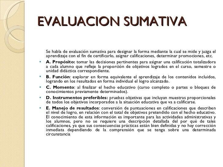 EVALUACION SUMATIVA <ul><li>Se habla de evaluación sumativa para designar la forma mediante la cual se mide y juzga el apr...