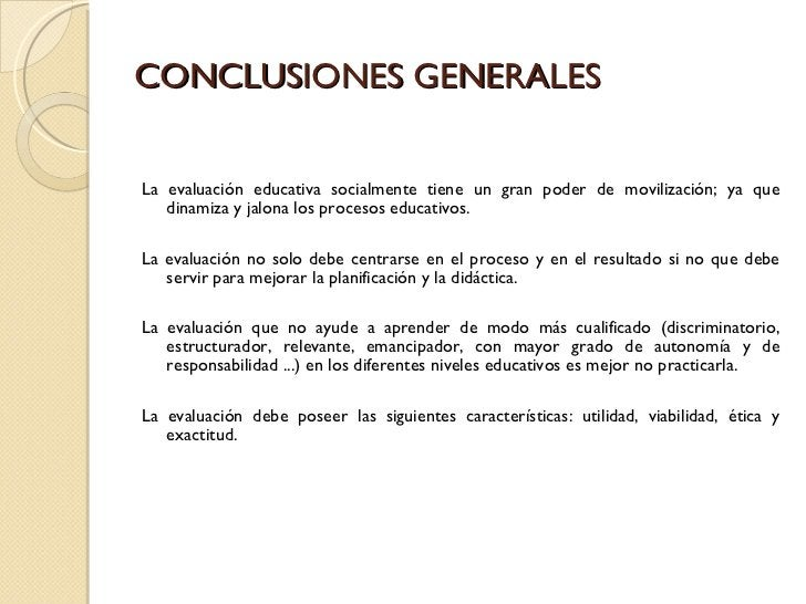 CONCLUSIONES GENERALES <ul><li>La evaluación educativa socialmente tiene un gran poder de movilización; ya que dinamiza y ...