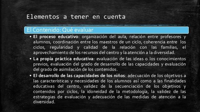 Elementos a tener en cuentaEl Contenido: Qué evaluar• El proceso educativo: organización del aula, relación entre profesor...