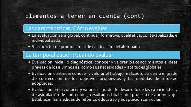 Elementos a tener en cuenta (cont)Las características: Cómo evaluar• La evaluación será global, continua , formativa, cual...