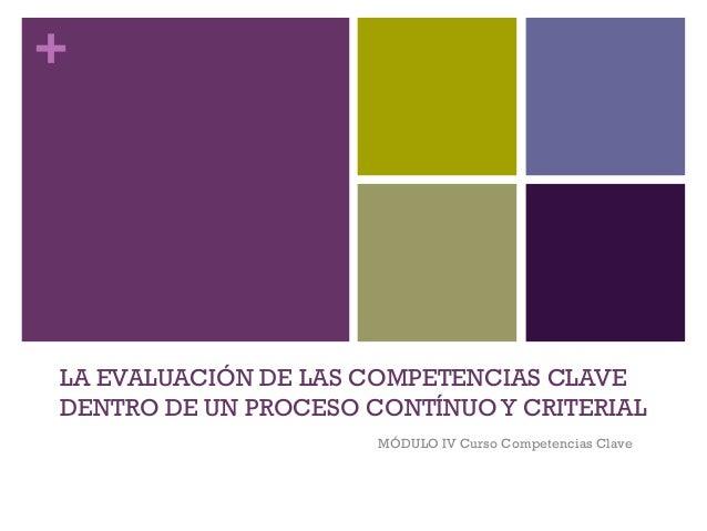 + LA EVALUACIÓN DE LAS COMPETENCIAS CLAVE DENTRO DE UN PROCESO CONTÍNUOY CRITERIAL MÓDULO IV Curso Competencias Clave
