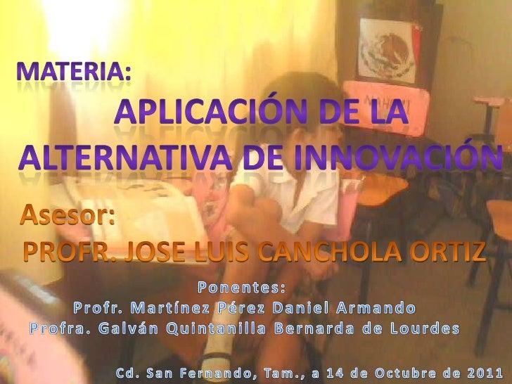 materia: <br />aplicación de la<br />Alternativa de innovación<br />Asesor: <br />PROFR. JOSE LUIS CANCHOLA ORTIZ<br />Pon...