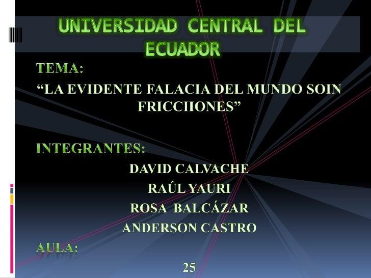 """UNIVERSIDAD CENTRAL DEL ECUADOR<br />TEMA:<br />""""LA EVIDENTE FALACIA DEL MUNDO SOIN FRICCIIONES""""<br />INTEGRANTES:<br />DA..."""