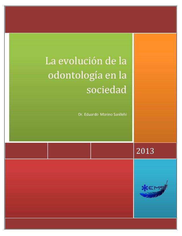 h 2013 La evolución de la odontología en la sociedad Dr. Eduardo Marino Sanllehi