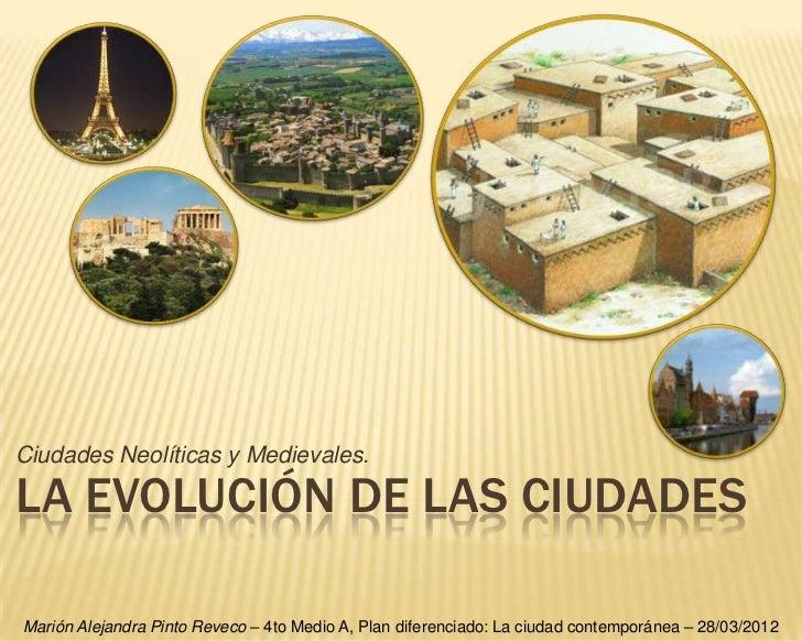 Ciudades Neolíticas y Medievales.LA EVOLUCIÓN DE LAS CIUDADESMarión Alejandra Pinto Reveco – 4to Medio A, Plan diferenciad...