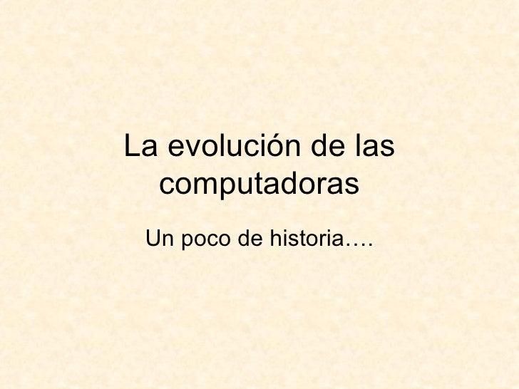 La evolución de las computadoras Un poco de historia….