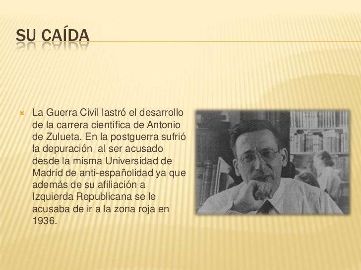 SU CAÍDA   La Guerra Civil lastró el desarrollo    de la carrera científica de Antonio    de Zulueta. En la postguerra su...