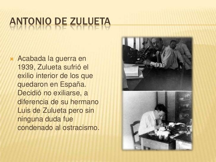 ANTONIO DE ZULUETA   Acabada la guerra en    1939, Zulueta sufrió el    exilio interior de los que    quedaron en España....