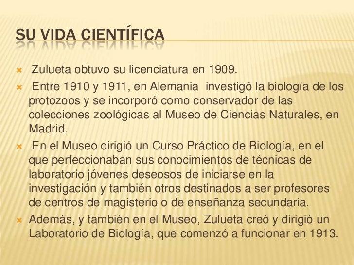 SU VIDA CIENTÍFICA    Zulueta obtuvo su licenciatura en 1909.    Entre 1910 y 1911, en Alemania investigó la biología de...