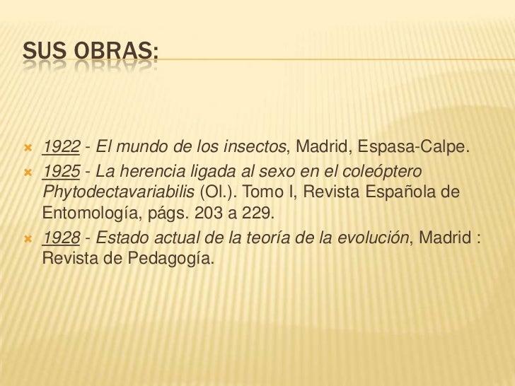 SUS OBRAS:   1922 - El mundo de los insectos, Madrid, Espasa-Calpe.   1925 - La herencia ligada al sexo en el coleóptero...