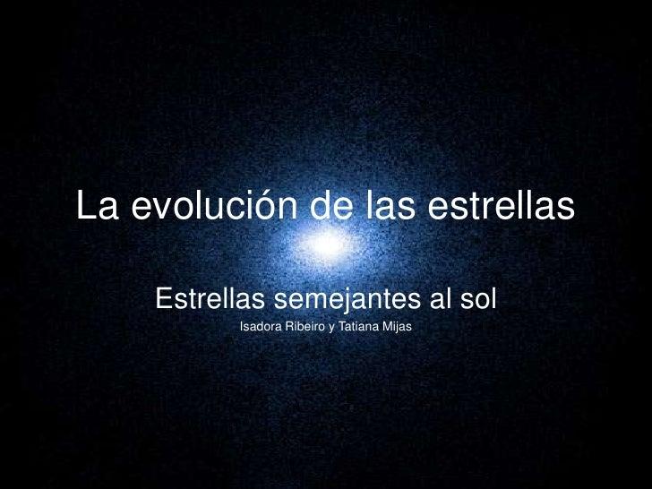La evolución de las estrellas <br />Estrellas semejantes al sol<br />Isadora Ribeiro y Tatiana Mijas<br />