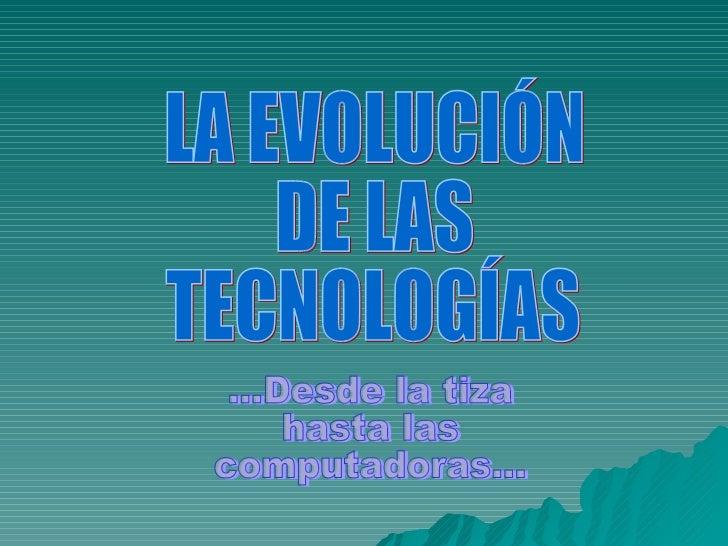 LA EVOLUCIÓN DE LAS  TECNOLOGÍAS ...Desde la tiza hasta las  computadoras...