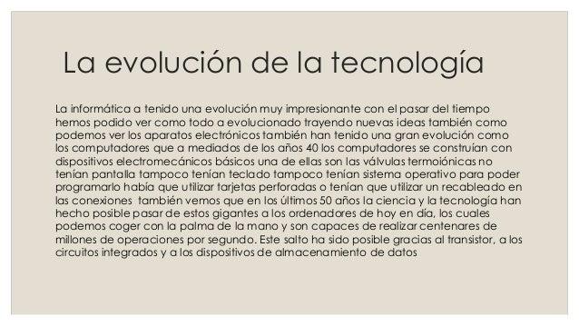La evolución de la tecnología La informática a tenido una evolución muy impresionante con el pasar del tiempo hemos podido...