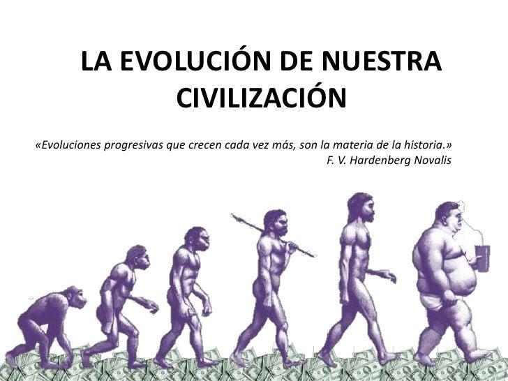 LA EVOLUCIÓN DE NUESTRA CIVILIZACIÓN <br />«Evoluciones progresivas que crecen cada vez más, son la materia de la historia...