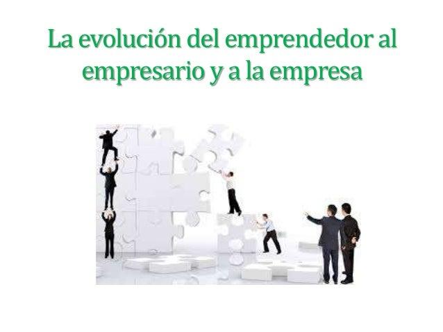 La evolución del emprendedor al empresario y a la empresa
