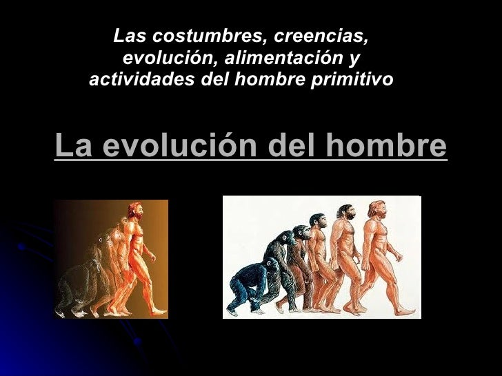La evolución del hombre Las costumbres, creencias, evolución, alimentación y actividades del hombre primitivo