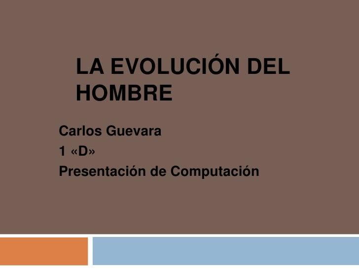 LA EVOLUCIÓN DEL  HOMBRECarlos Guevara1 «D»Presentación de Computación