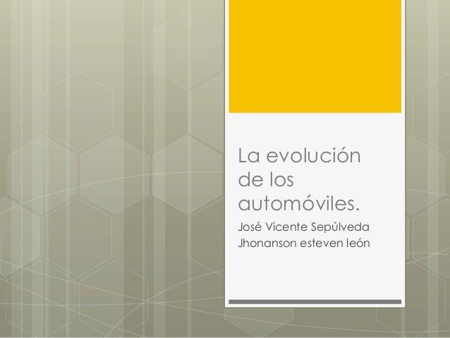 La evoluciónde losautomóviles.José Vicente SepúlvedaJhonanson esteven león