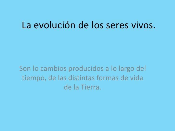 La evolución de los seres vivos.<br />Son lo cambios producidos a lo largo del tiempo, de las distintas formas de vida de ...