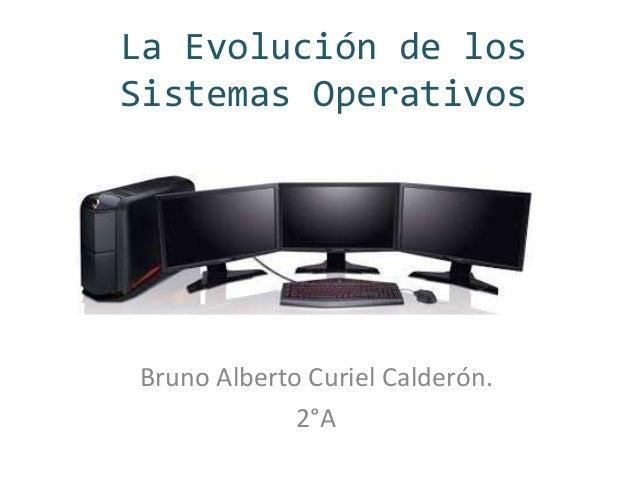 La Evolución de los  Sistemas Operativos  Bruno Alberto Curiel Calderón.  2°A