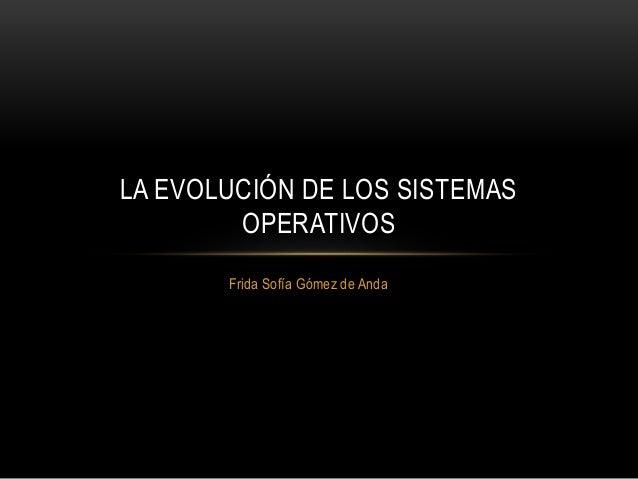Frida Sofía Gómez de Anda LA EVOLUCIÓN DE LOS SISTEMAS OPERATIVOS