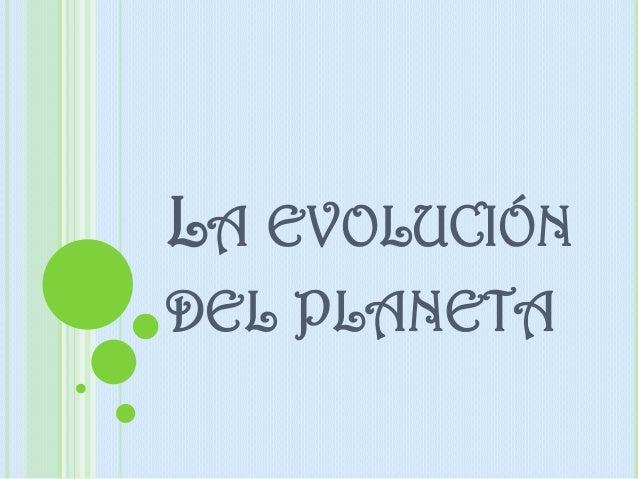 LA EVOLUCIÓN DEL PLANETA