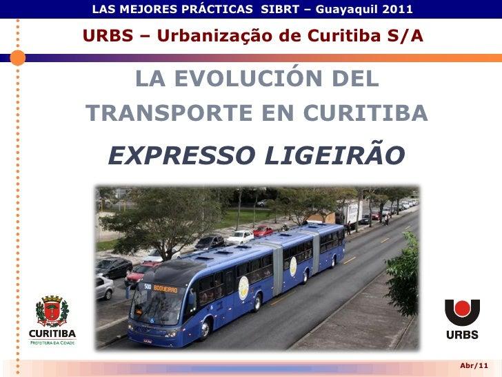 LAS MEJORES PRÁCTICAS SIBRT – Guayaquil 2011URBS – Urbanização de Curitiba S/A     LA EVOLUCIÓN DELTRANSPORTE EN CURITIBA ...