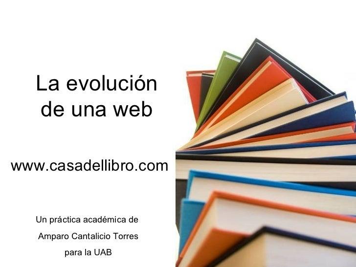 La evolución   de una webwww.casadellibro.com   Un práctica académica de   Amparo Cantalicio Torres         para la UAB
