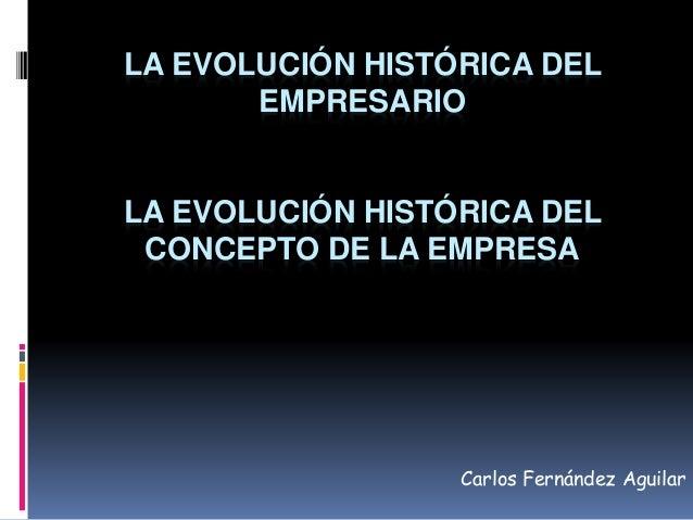 LA EVOLUCIÓN HISTÓRICA DEL  EMPRESARIO  LA EVOLUCIÓN HISTÓRICA DEL  CONCEPTO DE LA EMPRESA  Carlos Fernández Aguilar