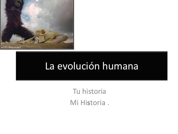 La evolución humana<br />Tu historia<br />Mi Historia .<br />