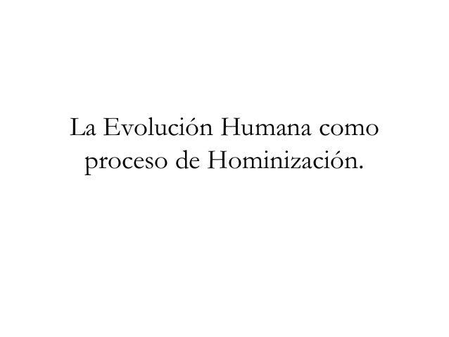 La Evolución Humana como proceso de Hominización.
