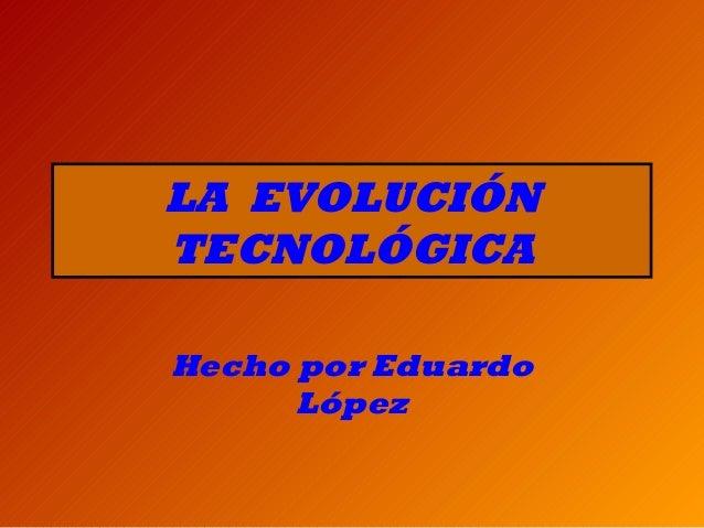 LA EVOLUCIÓN TECNOLÓGICA Hecho por Eduardo López
