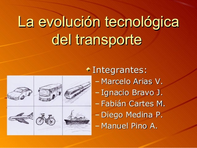 La evolución tecnológica     del transporte           Integrantes:           – Marcelo Arias V.           – Ignacio Bravo ...