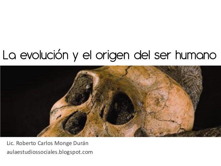 La evolución y el origen del ser humanoLic. Roberto Carlos Monge Duránaulaestudiossociales.blogspot.com