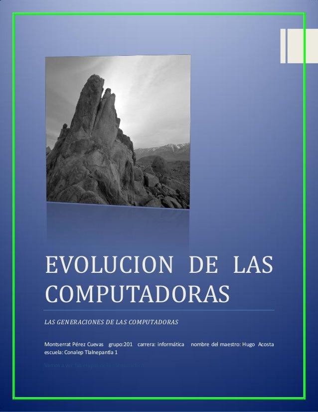 EVOLUCION DE LAS COMPUTADORAS LAS GENERACIONES DE LAS COMPUTADORAS Montserrat Pérez Cuevas grupo:201 carrera: informática ...