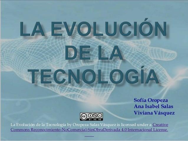 Sofía Oropeza Ana Isabel Salas Viviana Vásquez La Evolución de la Tecnología by Oropeza Salas Vásquez is licensed under a ...