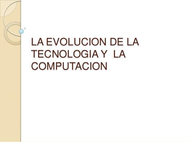 LA EVOLUCION DE LA TECNOLOGIA Y LA COMPUTACION