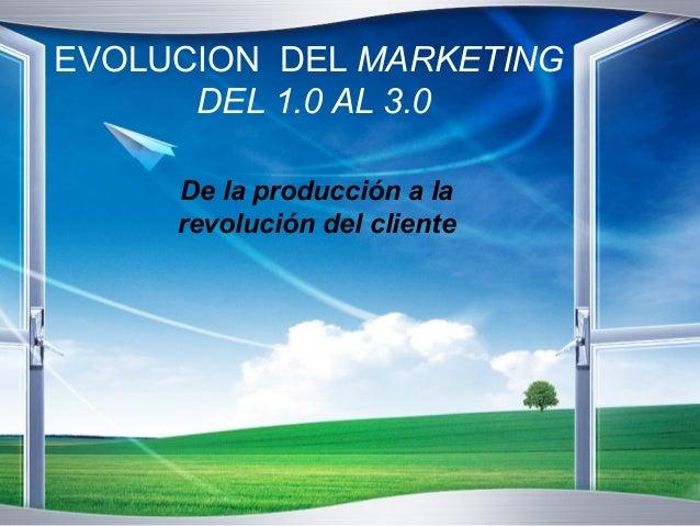 EVOLUCION DEL MARKETING  DEL 1.0 AL 3.0  De la producción a la  revolución del cliente