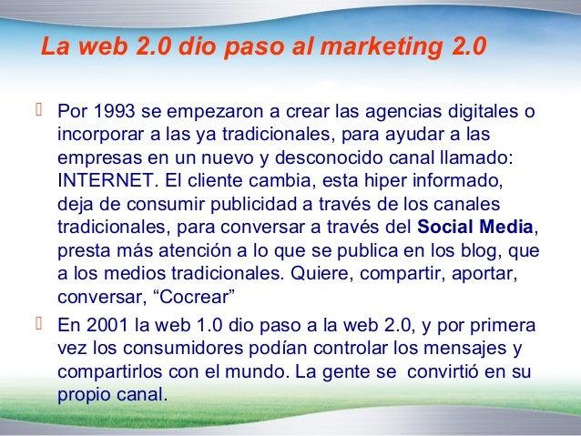 La web 2.0 dio paso al marketing 2.0   Por 1993 se empezaron a crear las agencias digitales o  incorporar a las ya tradic...