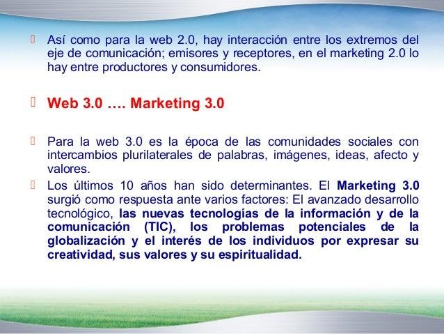  Así como para la web 2.0, hay interacción entre los extremos del  eje de comunicación; emisores y receptores, en el mark...