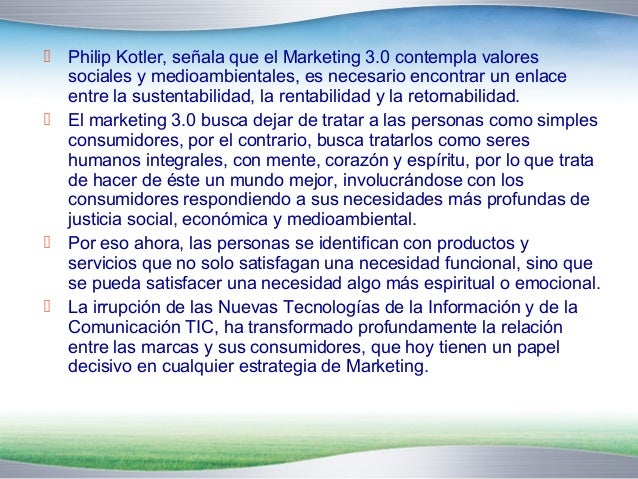  Philip Kotler, señala que el Marketing 3.0 contempla valores  sociales y medioambientales, es necesario encontrar un enl...