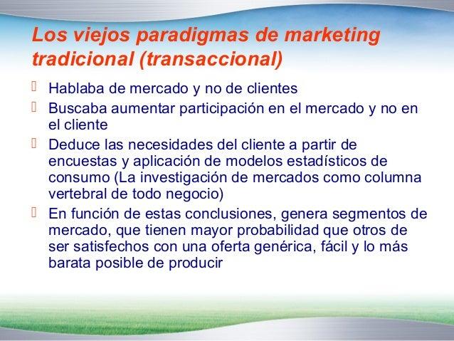 Los viejos paradigmas de marketing  tradicional (transaccional)   Hablaba de mercado y no de clientes   Buscaba aumentar...