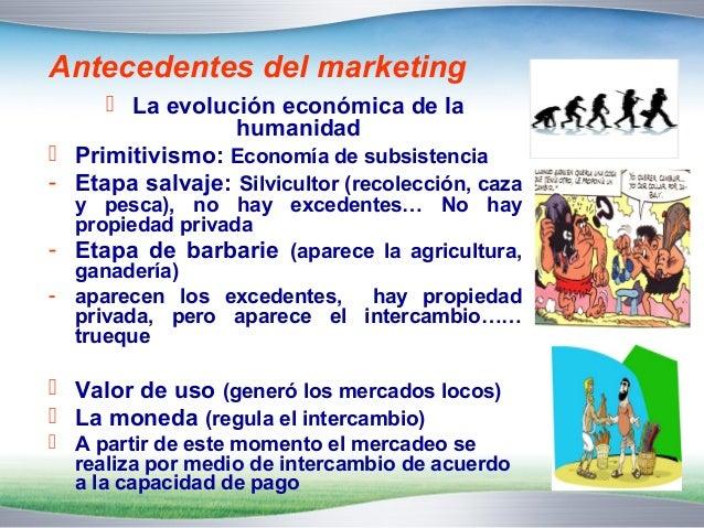 Antecedentes del marketing   La evolución económica de la  humanidad   Primitivismo: Economía de subsistencia  - Etapa s...